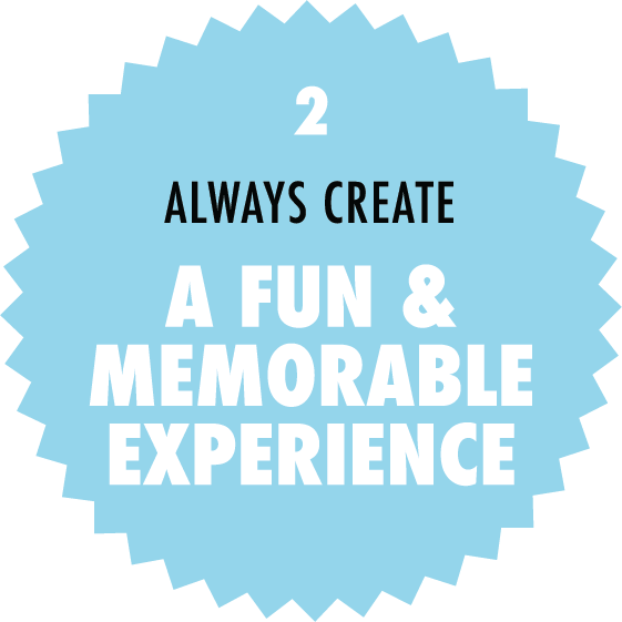 Always create a fun and memorable experience